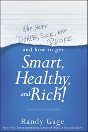 Why You're Dumb, Sick and Broke...And How to Get Smart, Healthy and Rich! ebook by Randy Gage