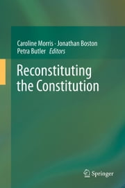 Reconstituting the Constitution ebook by Caroline Morris,Jonathan Boston,Petra Butler