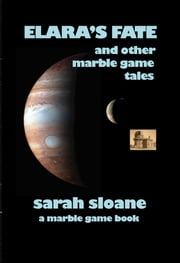Elara's Fate and Other Marble Game Tales ebook by Sarah Sloane
