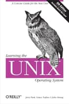 Learning the Unix Operating System - A Concise Guide for the New User ebook by Jerry Peek, Grace Todino, John Strang
