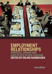 Employment Relationships - Workers, Unions and Employers in New Zealand ebook by Erling Rasmussen