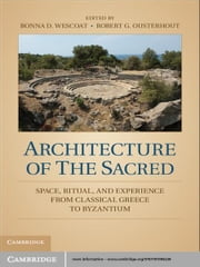 Architecture of the Sacred - Space, Ritual, and Experience from Classical Greece to Byzantium ebook by Bonna D. Wescoat,Robert G. Ousterhout