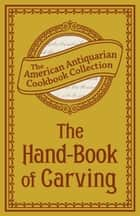 The Hand-Book of Carving ebook by The American Antiquarian Cookbook Collection