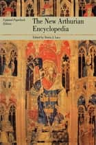 The New Arthurian Encyclopedia ebook by Norris J. Lacy,Geoffrey Ashe,Sandra Ness Ihle,Marianne E. Kalinke,Raymond H. Thompson