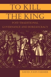 To Kill the King - Post-Traditional Governance and Bureaucracy ebook by David John Farmer