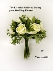 The Essential Guide to Buying your Wedding Flowers ebook by Vanessa Gill
