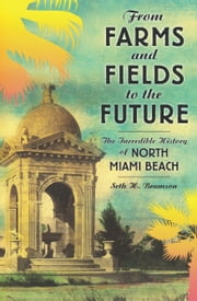 From Farms and Fields to the Future - The Incredible History of North Miami Beach ebook by Seth Bramson