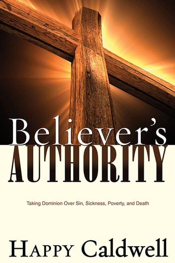 Believer's Authority - Taking Dominion over Sin, Sickness, Poverty, and Death ebook by Happy Caldwell