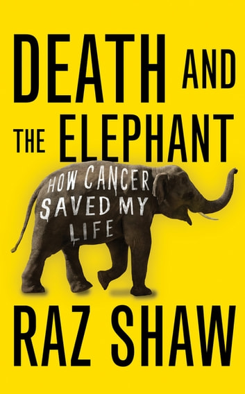 Death and the Elephant - How Cancer Saved My Life ebook by Raz Shaw