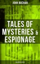 Tales of Mysteries & Espionage - John Buchan Edition - Gripping Tales of Dangerous Exploits, Mysteries & Espionage Intrigue ebook by John Buchan
