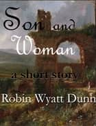 Son and Woman, A Short Story ebook by Robin Wyatt Dunn