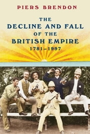 The Decline and Fall of the British Empire, 1781-1997 ebook by Piers Brendon