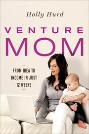 Venture Mom - From Idea to Income in Just 12 Weeks ebook by Holly Hurd