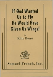 If God Wanted Us to Fly He Would Have Given Us Wings! ebook by Kitty Burns