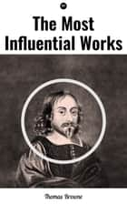 The Most Influential Works by Sir Thomas Browne - Religio Medici, Hydriotaphia & The Letter to a Friend eBook by Thomas Browne