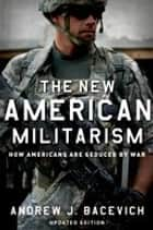 The New American Militarism: How Americans Are Seduced by War - How Americans Are Seduced by War ebook by Andrew J. Bacevich