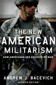 The New American Militarism: How Americans Are Seduced by War ebook by Andrew J. Bacevich