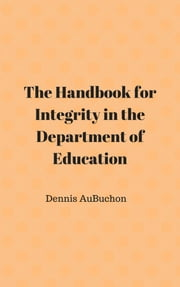 The Handbook for Integrity in the Department of Education - The Education System needs to meet the needs of society today and into the future. ebook by Dennis AuBuchon