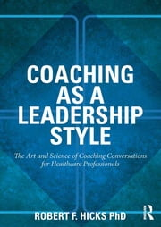 Coaching as a Leadership Style - The Art and Science of Coaching Conversations for Healthcare Professionals ebook by Robert F. Hicks, PhD.