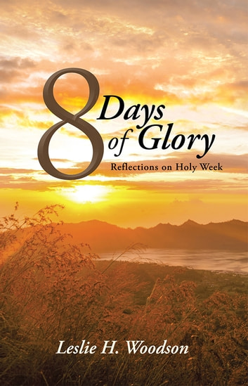 8 Days of Glory - Reflections on Holy Week ebook by Leslie H. Woodson