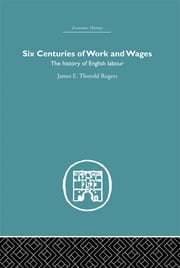 Six Centuries of Work and Wages - The History of English Labour ebook by James E. Thorold Rogers
