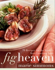 Fig Heaven - 70 Recipes for the World's Most Luscious Fruit ebook by Marie Simmons