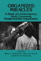 Organized Miracles - Study of a Contemporary Youth Communal Fundamentalist Organization ebook by James T. Richardson