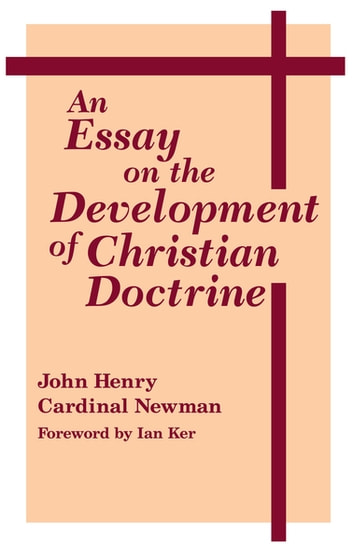 Essay on the Development of Christian Doctrine, An ebook by John Henry Cardinal Newman