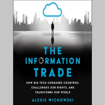 The Information Trade - How Big Tech Conquers Countries, Challenges Our Rights, and Transforms Our World luisterboek by Alexis Wichowski