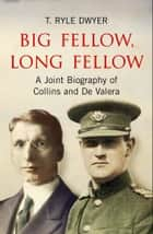 Big Fellow, Long Fellow. A Joint Biography of Collins and De Valera: A Joint Biography of Irish politicians Michael Collins and Eamon De Valera ebook by T.  Ryle Dwyer