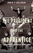 The President and the Apprentice - Eisenhower and Nixon, 1952-1961 ebook by Irwin F. Gellman