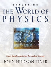 Exploring the World of Physics - From Simple Machines to Nuclear Energy ebook by John Hudson Tiner