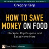 How to Save Money on Food - Stockpile, Clip Coupons, and Eat at Home More ebook by Gregory Karp