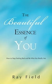 The Beautiful Essence of You - How to Stop Feeling Bad and Be Who You Really Are ebook by Ray Field
