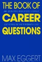 The Book Of Career Questions - Two Hundred Questions Which Will Change The Whole of Your Working Life eBook by Max Eggert