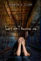 Tears Don't Become Me 10th Anniversary Edition ebook by Sharon G. Clark