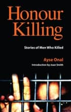 Honour Killing - Stories of Men Who Killed ebook by Ayse Onal