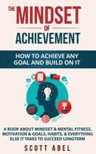 The Mindset of Achievement -- How to Achieve Any Goal and Build on It: A Book About Mindset & Mental Fitness, Motivation & Goals, Habits, and Everything Else It Takes to Succeed Longterm ebook by Scott Abel