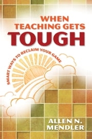 When Teaching Gets Tough - Smart Ways to Reclaim Your Game ebook by Allen N. Mendler