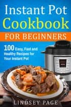 Instant Pot Cookbook for Beginners: 100 Easy, Fast and Healthy Recipes for Your Instant Pot ebook by Lindsey Page