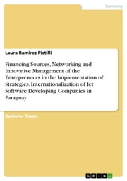 Financing Sources, Networking and Innovative Management of the Entrepreneurs in the Implementation of Strategies. Internationalization of Ict Software Developing Companies in Paraguay ebook by Laura Ramirez Pistilli
