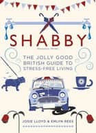 Shabby - The Jolly Good British Guide to Stress-free Living ebook by Emlyn Rees, Josie Lloyd