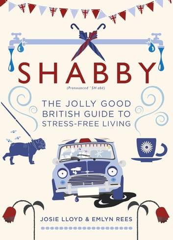 Shabby - The Jolly Good British Guide to Stress-free Living ebook by Emlyn Rees,Josie Lloyd