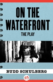 On the Waterfront - The Play ebook by Budd Schulberg,Stan Silverman