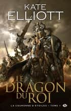 Le Dragon du roi: La Couronne d'Étoiles, T1 ebook by Kate Elliott