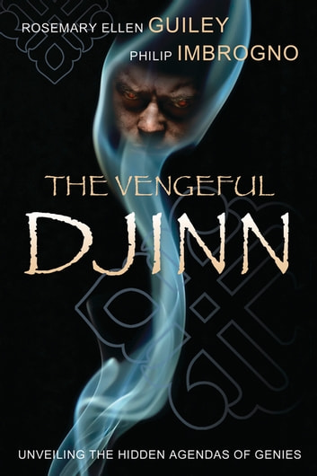 The Vengeful Djinn: Unveiling the Hidden Agenda of Genies - Unveiling the Hidden Agenda of Genies ebook by Rosemary Ellen Guiley,Philip J. Imbrogno