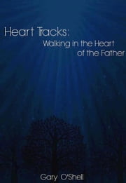 Heart Tracks: Walking in the Heart of the Father ebook by Gary O'Shell
