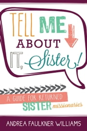 Tell Me about It, Sister - A Guide for Returned Sister Missionaries ebook by Andrea Faulkner Williams