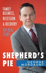 Shepherd's Pie: Family Business, Recession & Recovery. The Real Story ebook by George Mordaunt