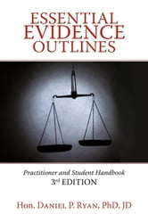 Essential Evidence Outlines: Practitioner and Student Handbook, 3rd Edition ebook by Ryan PhD JD, Hon. Daniel P.
